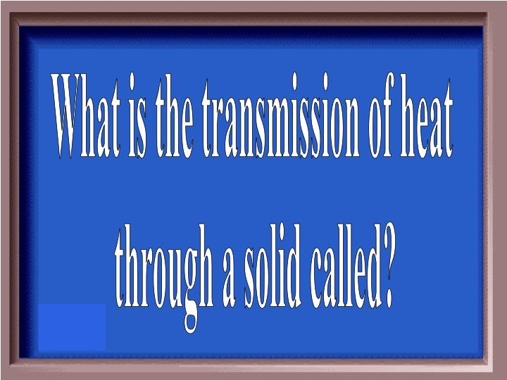 What is the transmission of heat