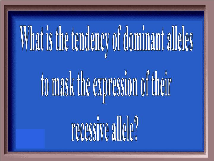 What is the tendency of dominant alleles