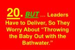 20 but leaders have to deliver so they worry about throwing the baby out with the bathwater