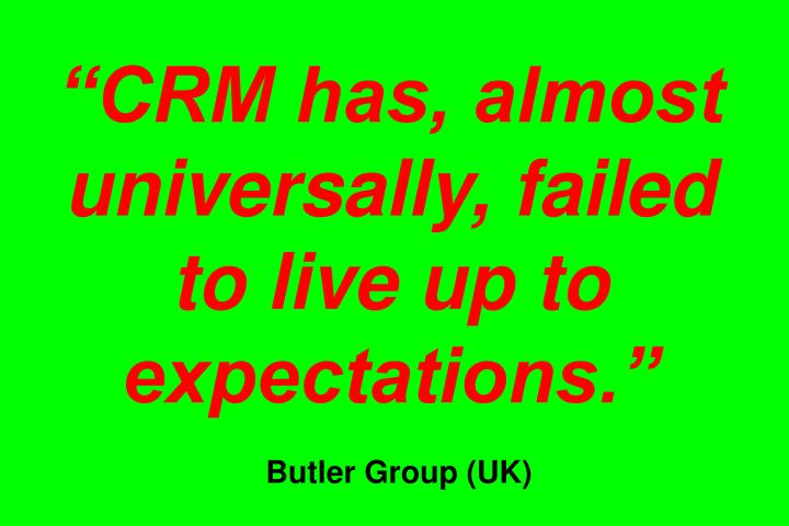 CRM has, almost universally, failed to live up to expectations.