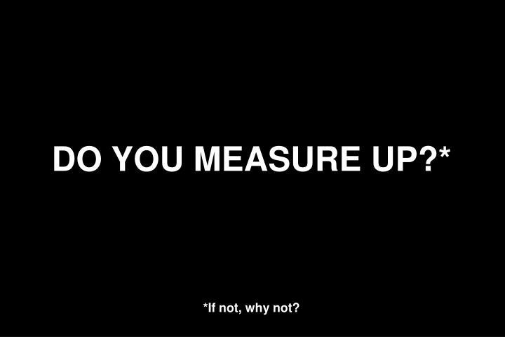 DO YOU MEASURE UP?*