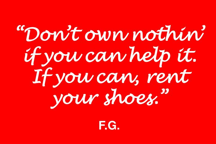 Dont own nothin if you can help it. If you can, rent your shoes.