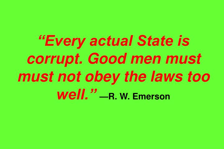 Every actual State is corrupt. Good men must must not obey the laws too well.