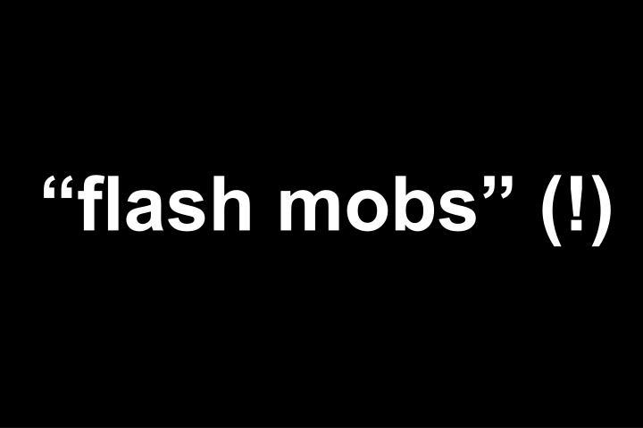 """flash mobs"" (!)"