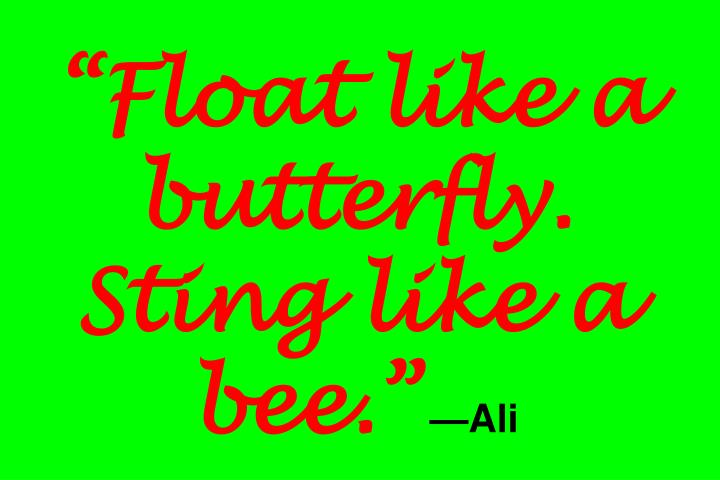 Float like a butterfly. Sting like a bee.
