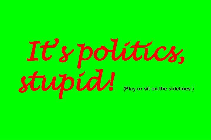It's politics, stupid!