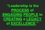 leadership is the process of engaging people in creating a legacy of excellence