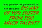 okay you think i ve gone tooooo far how about this do any of you suffer from too much talent