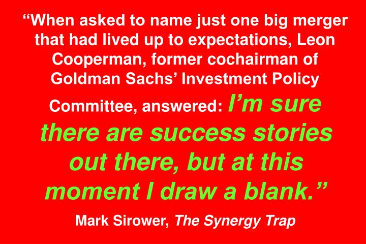 When asked to name just one big merger that had lived up to expectations, Leon Cooperman, former cochairman of Goldman Sachs Investment Policy Committee, answered: