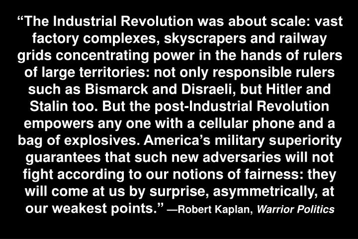 The Industrial Revolution was about scale: vast factory complexes, skyscrapers and railway grids concentrating power in the hands of rulers of large territories: not only responsible rulers such as Bismarck and Disraeli, but Hitler and Stalin too. But the post-Industrial Revolution empowers any one with a cellular phone and a bag of explosives. Americas military superiority guarantees that such new adversaries will not fight according to our notions of fairness: they will come at us by surprise, asymmetrically, at our weakest points.