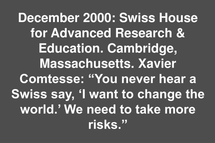 December 2000: Swiss House for Advanced Research & Education. Cambridge, Massachusetts. Xavier Comtesse: You never hear a Swiss say, I want to change the world. We need to take more risks.