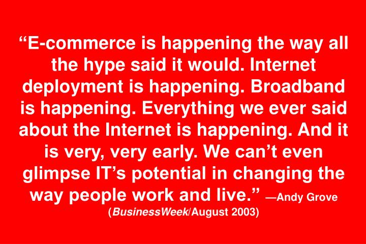 E-commerce is happening the way all the hype said it would. Internet deployment is happening. Broadband is happening. Everything we ever said about the Internet is happening. And it is very, very early. We cant even glimpse ITs potential in changing the way people work and live.