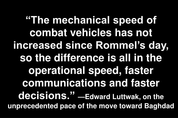 The mechanical speed of combat vehicles has not increased since Rommels day, so the difference is all in the operational speed, faster communications and faster decisions.