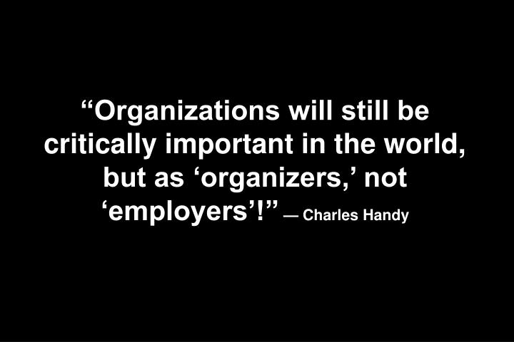 Organizations will still be critically important in the world, but as organizers, not employers!