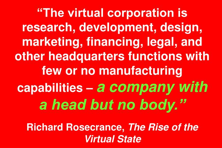 The virtual corporation is research, development, design, marketing, financing, legal, and other headquarters functions with few or no manufacturing capabilities