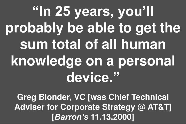 In 25 years, youll probably be able to get the sum total of all human knowledge on a personal device.