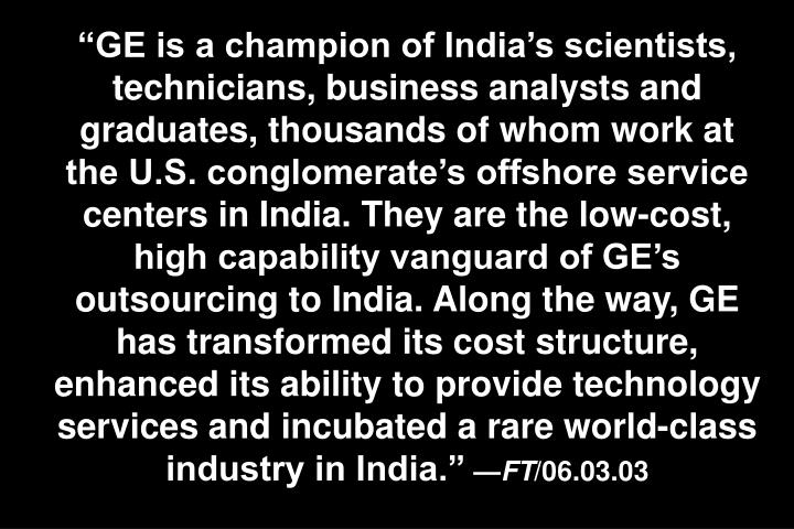 GE is a champion of Indias scientists, technicians, business analysts and graduates, thousands of whom work at the U.S. conglomerates offshore service centers in India. They are the low-cost, high capability vanguard of GEs outsourcing to India. Along the way, GE has transformed its cost structure, enhanced its ability to provide technology services and incubated a rare world-class industry in India.