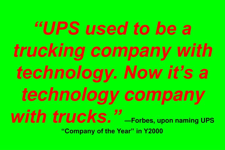 UPS used to be a trucking company with technology. Now its a technology company with trucks.