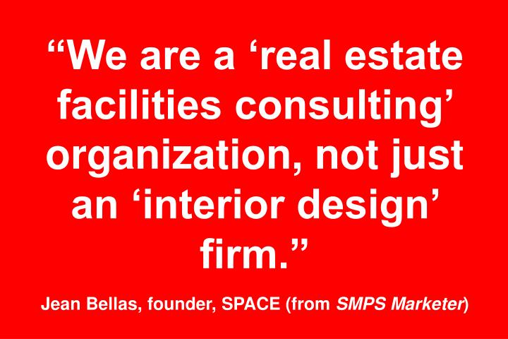 We are a real estate facilities consulting organization, not just an interior design firm.