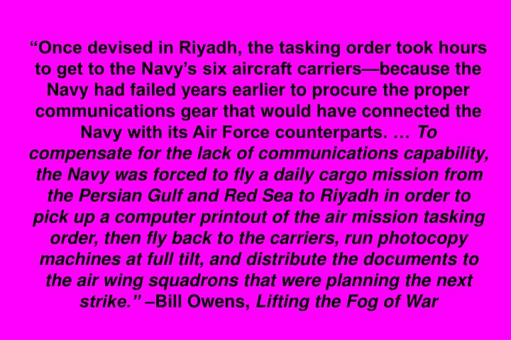 Once devised in Riyadh, the tasking order took hours to get to the Navys six aircraft carriersbecause the Navy had failed years earlier to procure the proper communications gear that would have connected the Navy with its Air Force counterparts.