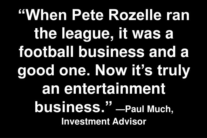 When Pete Rozelle ran the league, it was a football business and a good one. Now its truly an entertainment business.