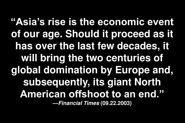 Asias rise is the economic event of our age. Should it proceed as it has over the last few decades, it will bring the two centuries of global domination by Europe and, subsequently, its giant North American offshoot to an end.