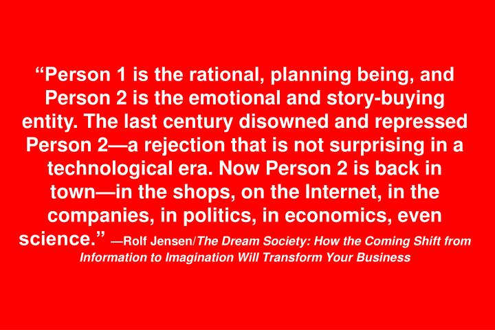 Person 1 is the rational, planning being, and Person 2 is the emotional and story-buying entity. The last century disowned and repressed Person 2a rejection that is not surprising in a technological era. Now Person 2 is back in townin the shops, on the Internet, in the companies, in politics, in economics, even science.