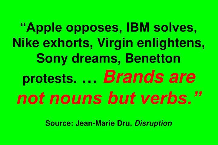 """Apple opposes, IBM solves, Nike exhorts, Virgin enlightens, Sony dreams, Benetton protests."
