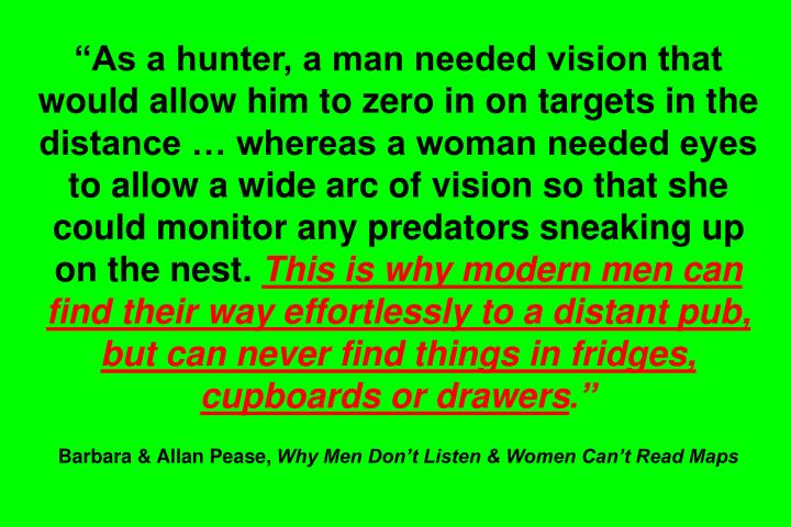 As a hunter, a man needed vision that would allow him to zero in on targets in the distance  whereas a woman needed eyes to allow a wide arc of vision so that she could monitor any predators sneaking up on the nest.