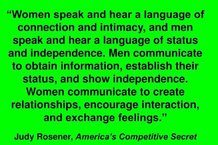 Women speak and hear a language of connection and intimacy, and men speak and hear a language of status and independence. Men communicate to obtain information, establish their status, and show independence. Women communicate to create relationships, encourage interaction, and exchange feelings.