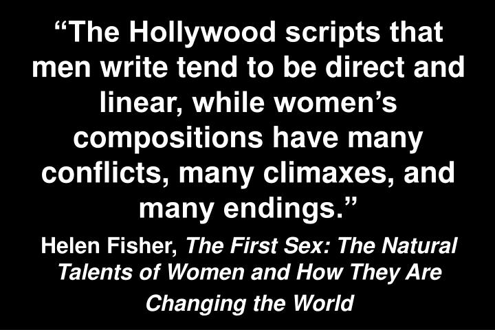 The Hollywood scripts that men write tend to be direct and linear, while womens compositions have many conflicts, many climaxes, and many endings.