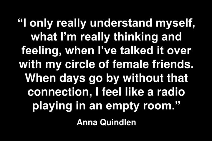 I only really understand myself, what Im really thinking and feeling, when Ive talked it over with my circle of female friends. When days go by without that connection, I feel like a radio playing in an empty room.