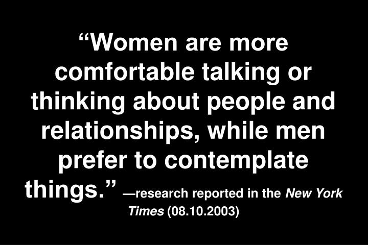 Women are more comfortable talking or thinking about people and relationships, while men prefer to contemplate things.