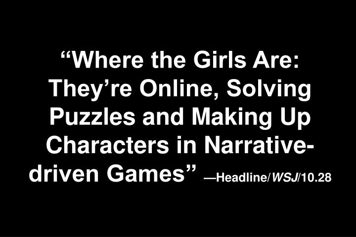 Where the Girls Are: Theyre Online, Solving Puzzles and Making Up Characters in Narrative-driven Games