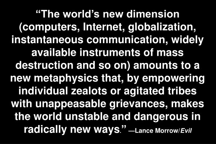 The worlds new dimension (computers, Internet, globalization, instantaneous communication, widely available instruments of mass destruction and so on) amounts to a new metaphysics that, by empowering individual zealots or agitated tribes with unappeasable grievances, makes the world unstable and dangerous in radically new ways