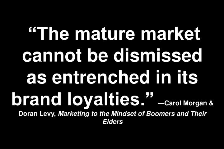 The mature market cannot be dismissed as entrenched in its brand loyalties.