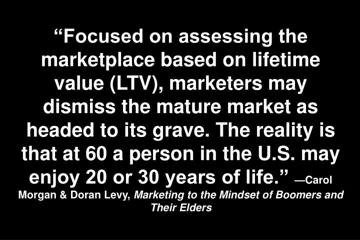 Focused on assessing the marketplace based on lifetime value (LTV), marketers may dismiss the mature market as headed to its grave. The reality is that at 60 a person in the U.S. may enjoy 20 or 30 years of life.
