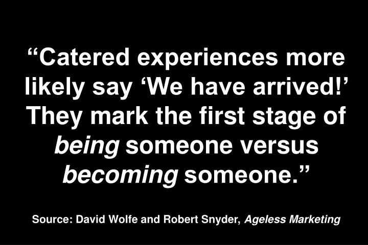 Catered experiences more likely say We have arrived! They mark the first stage of