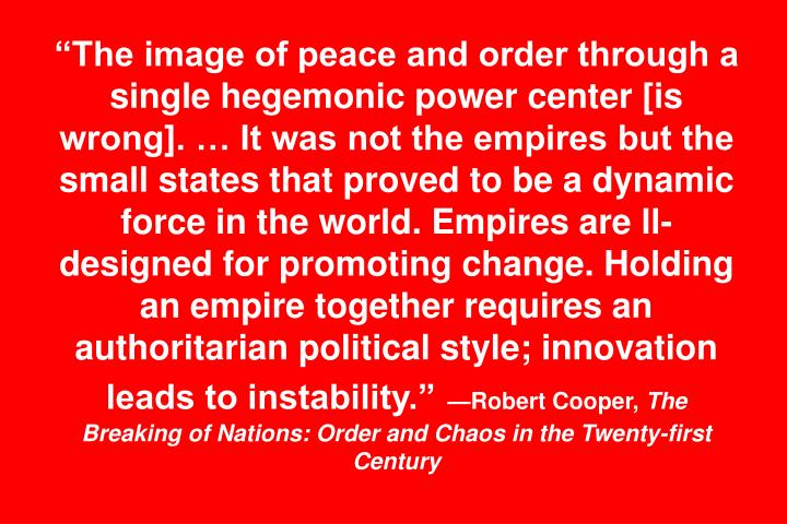 The image of peace and order through a single hegemonic power center [is wrong].  It was not the empires but the small states that proved to be a dynamic force in the world. Empires are ll-designed for promoting change. Holding an empire together requires an authoritarian political style; innovation leads to instability.