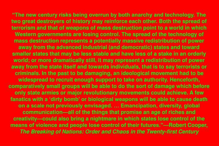 The new century risks being overrun by both anarchy and technology. The two great destroyers of history may reinforce each other. Both the spread of terrorism and that of weapons of mass destruction point to a world in which Western governments are losing control. The spread of the technology of mass destruction represents a potentially massive redistribution of power away from the advanced industrial (and democratic) states and toward smaller states that may be less stable and have less of a stake in an orderly world; or more dramatically still, it may represent a redistribution of power away from the state itself and towards individuals, that is to say terrorists or criminals. In the past to be damaging, an ideological movement had to be widespread to recruit enough support to take on authority. Henceforth, comparatively small groups will be able to do the sort of damage which before only state armies or major revolutionary movements could achieve. A few fanatics with a dirty bomb or biological weapons will be able to cause death on a scale not previously envisaged.  Emancipation, diversity, global communicationall of the things that promise an age of riches and creativitycould also bring a nightmare in which states lose control of the means of violence and people lose control of their futures.Robert Cooper,