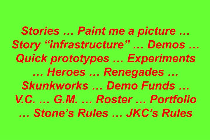 Stories  Paint me a picture  Story infrastructure  Demos  Quick prototypes  Experiments  Heroes  Renegades  Skunkworks  Demo Funds  V.C.  G.M.  Roster  Portfolio  Stones Rules  JKCs Rules
