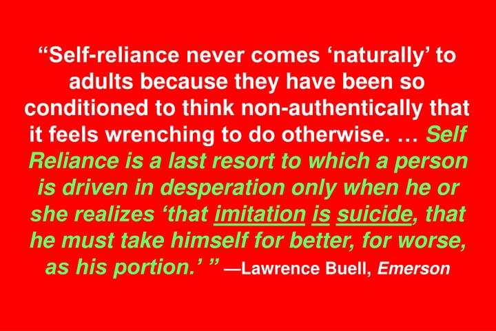 Self-reliance never comes naturally to adults because they have been so conditioned to think non-authentically that it feels wrenching to do otherwise.
