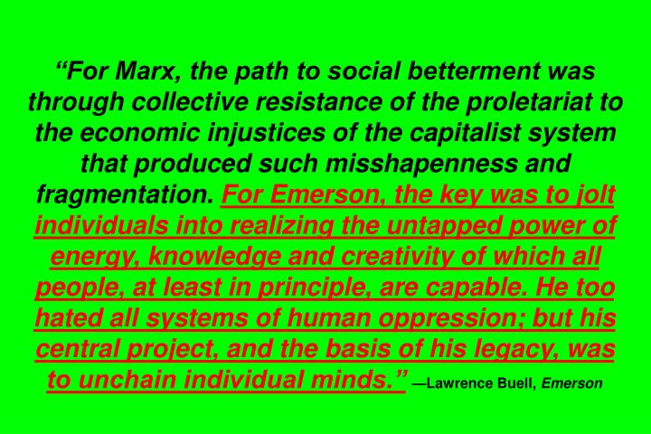 For Marx, the path to social betterment was through collective resistance of the proletariat to the economic injustices of the capitalist system that produced such misshapenness and fragmentation.
