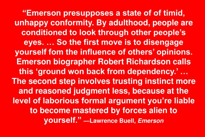 Emerson presupposes a state of of timid, unhappy conformity. By adulthood, people are conditioned to look through other peoples eyes.  So the first move is to disengage yourself fom the influence of others opinions. Emerson biographer Robert Richardson calls this ground won back from dependency.  The second step involves trusting instinct more and reasoned judgment less, because at the level of laborious formal argument youre liable to become mastered by forces alien to yourself.