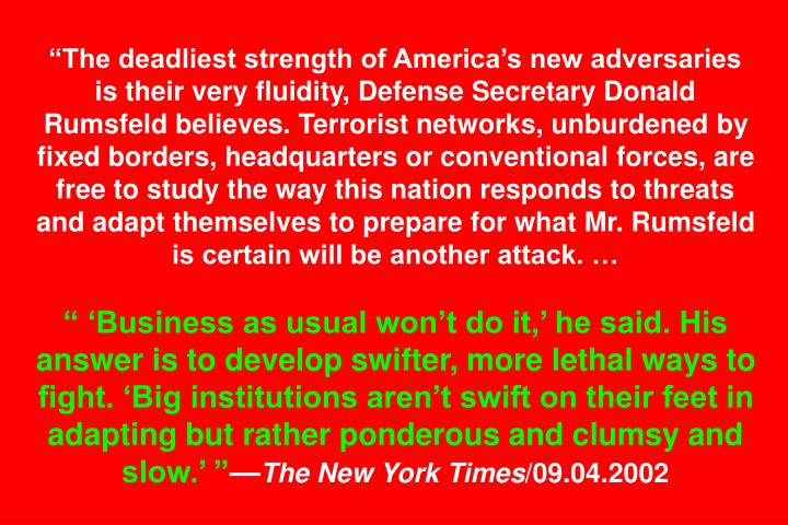 The deadliest strength of Americas new adversaries is their very fluidity, Defense Secretary Donald Rumsfeld believes. Terrorist networks, unburdened by fixed borders, headquarters or conventional forces, are free to study the way this nation responds to threats and adapt themselves to prepare for what Mr. Rumsfeld is certain will be another attack.