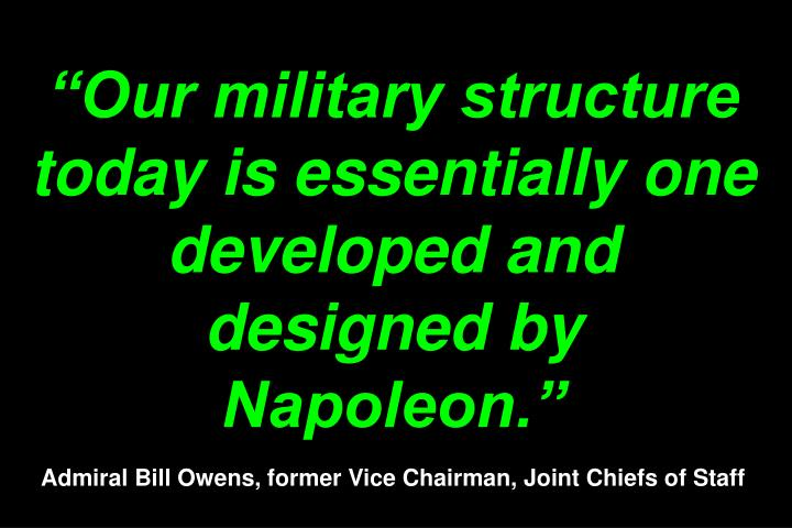 Our military structure today is essentially one developed and designed by Napoleon.