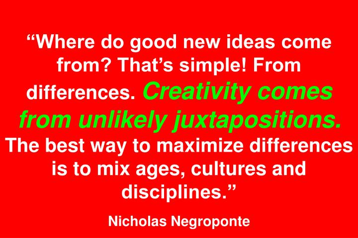 Where do good new ideas come from? Thats simple! From differences.