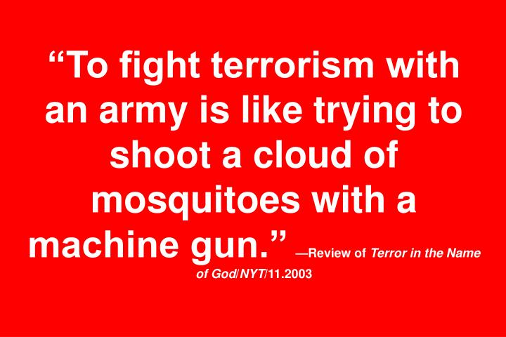 To fight terrorism with an army is like trying to shoot a cloud of mosquitoes with a machine gun.