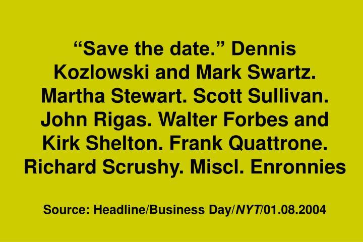 """Save the date."" Dennis Kozlowski and Mark Swartz. Martha Stewart. Scott Sullivan. John Rigas. Walter Forbes and Kirk Shelton. Frank Quattrone. Richard Scrushy. Miscl. Enronnies"