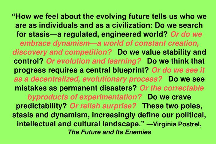 How we feel about the evolving future tells us who we are as individuals and as a civilization: Do we search for stasisa regulated, engineered world?